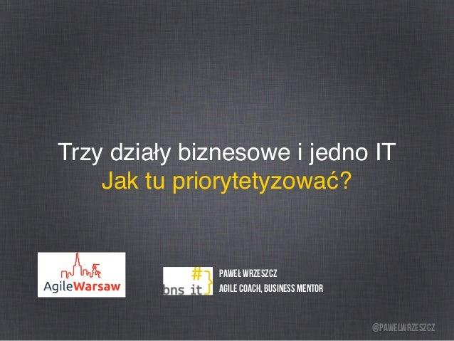 @pawelwrzeszcz Trzy działy biznesowe i jedno IT Jak tu priorytetyzować? Paweł Wrzeszcz Agile Coach, BUSINESS MENTOR