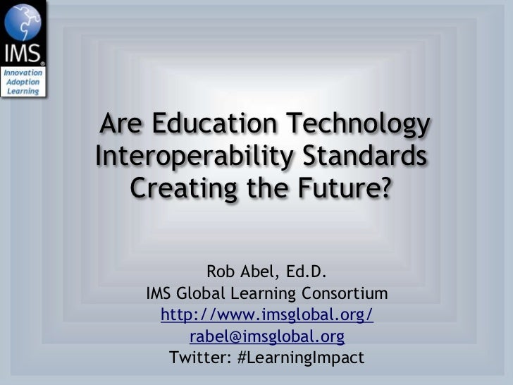 Are Education TechnologyInteroperability Standards   Creating the Future?            Rob Abel, Ed.D.    IMS Global Learnin...