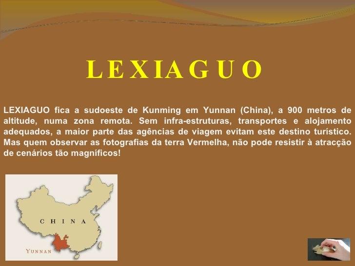 LEXIAGUO LEXIAGUO fica a sudoeste de Kunming em Yunnan (China), a 900 metros de altitude, numa zona remota.  Sem infra-est...