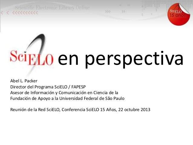 en perspectiva Abel L. Packer Director del Programa SciELO / FAPESP Asesor de Información y Comunicación en Ciencia de la ...