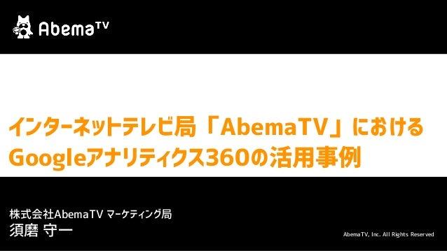 インターネットテレビ局「AbemaTV」における Googleアナリティクス360の活用事例 AbemaTV, Inc. All Rights Reserved 株式会社AbemaTV マーケティング局 須磨 守一