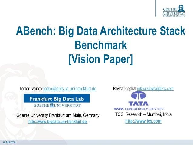 6. April 2018 ABench: Big Data Architecture Stack Benchmark [Vision Paper] Todor Ivanov todor@dbis.cs.uni-frankfurt.de Goe...