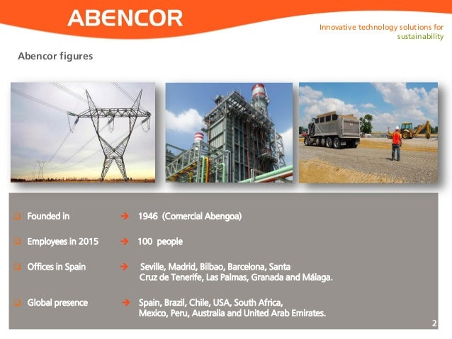 ABENCOR  Founded in  1946 (Comercial Abengoa)  Employees in 2015  100 people  Offices in Spain  Seville, Madrid, Bil...