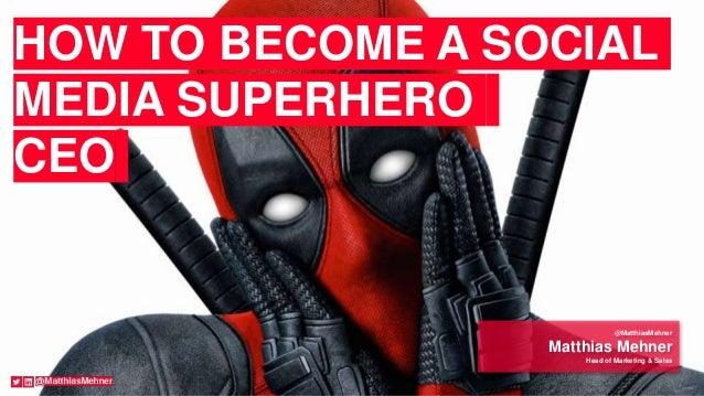 @MatthiasMehner Matthias Mehner Head of Marketing & Sales HOW TO BECOME A SOCIAL MEDIA SUPERHERO CEO