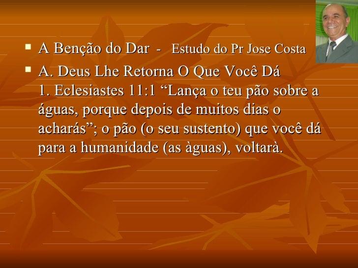 """   A Benção do Dar - Estudo do Pr Jose Costa   A. Deus Lhe Retorna O Que Você Dá    1. Eclesiastes 11:1 """"Lança o teu pão..."""