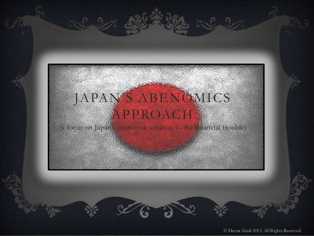 JAPAN'S ABENOMICSAPPROACH(a focus on Japan's economic solution to the financial trouble)© Deena Zaidi 2013. All Rights Res...