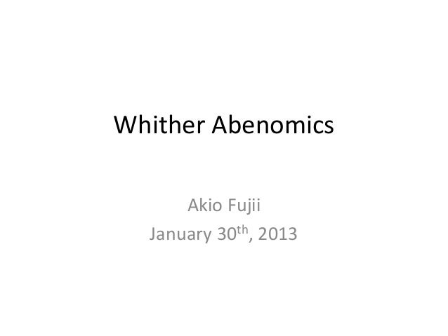 Whither Abenomics      Akio Fujii  January 30th, 2013