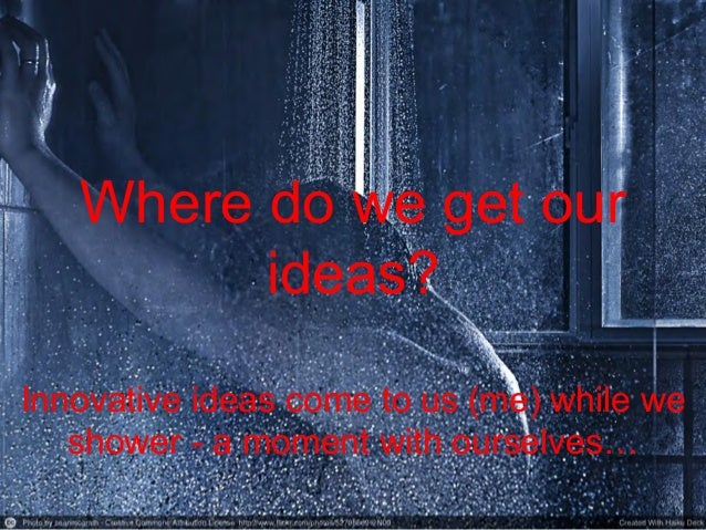 Where do we get our ideas? Innovative ideas come to us (me) while we shower - a moment with ourselves…