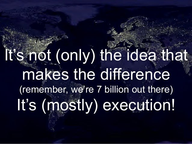 It's not (only) the idea that makes the difference (remember, we're 7 billion out there) It's (mostly) execution!