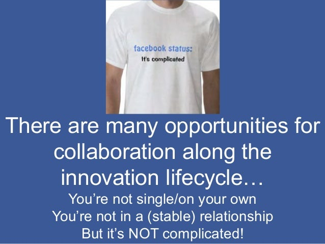 There are many opportunities for collaboration along the innovation lifecycle… You're not single/on your own You're not in...
