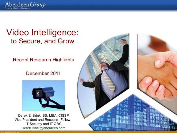 Video Intelligence:   to Secure, and Grow  Recent Research Highlights December 2011 $ Derek E. Brink, BS, MBA, CISSP Vice ...