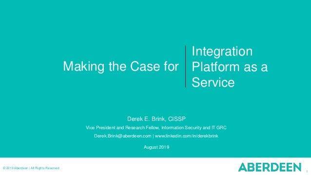 1 © 2019 Aberdeen   All Rights Reserved Making the Case for Integration Platform as a Service Derek E. Brink, CISSP Vice P...