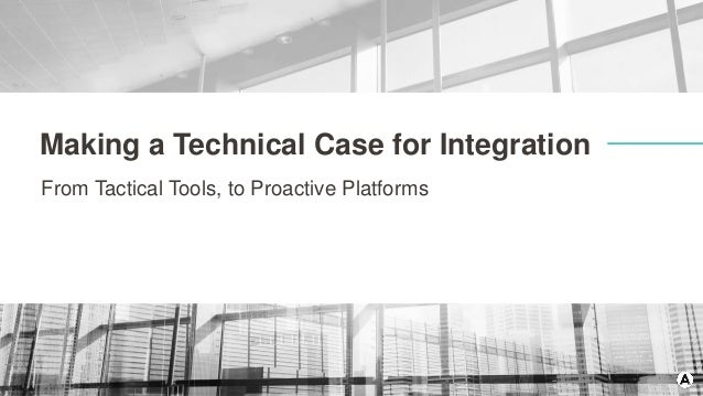 Making a Technical Case for Integration From Tactical Tools, to Proactive Platforms