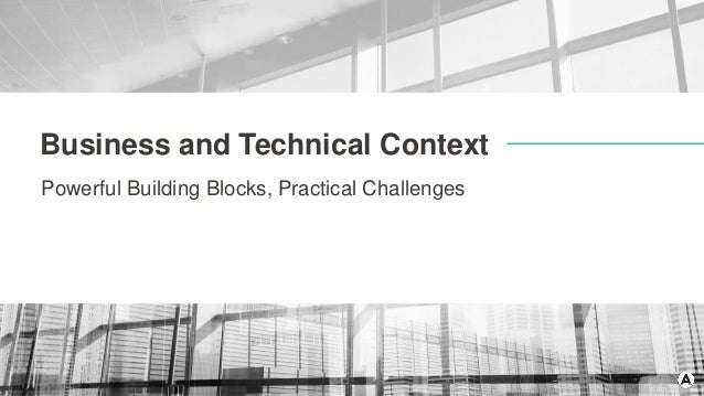 Business and Technical Context Powerful Building Blocks, Practical Challenges