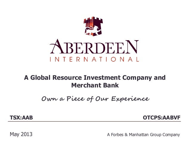 A Global Resource Investment Company andMerchant BankOwn a Piece of Our ExperienceTSX:AABMay 2013 A Forbes & Manhattan Gro...