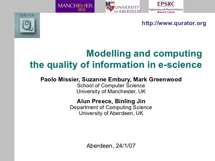 Modelling and computing the quality of information in e-science Paolo Missier, Suzanne Embury, Mark Greenwood School of Co...