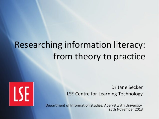 Researching information literacy: from theory to practice Dr Jane Secker LSE Centre for Learning Technology Department of ...
