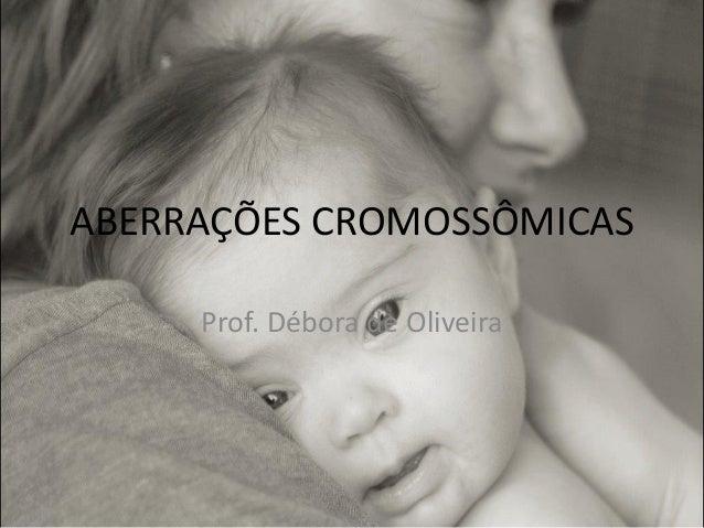 ABERRAÇÕES CROMOSSÔMICAS Prof. Débora de Oliveira