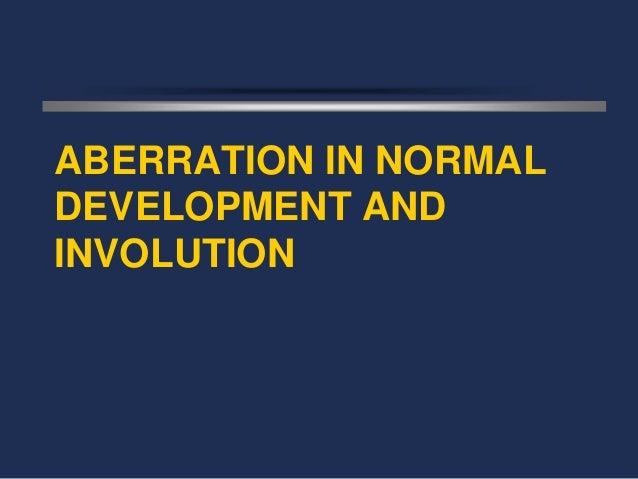 ABERRATION IN NORMALDEVELOPMENT ANDINVOLUTION