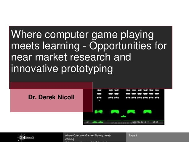 Where computer game playingmeets learning - Opportunities fornear market research andinnovative prototyping   Dr. Derek Ni...
