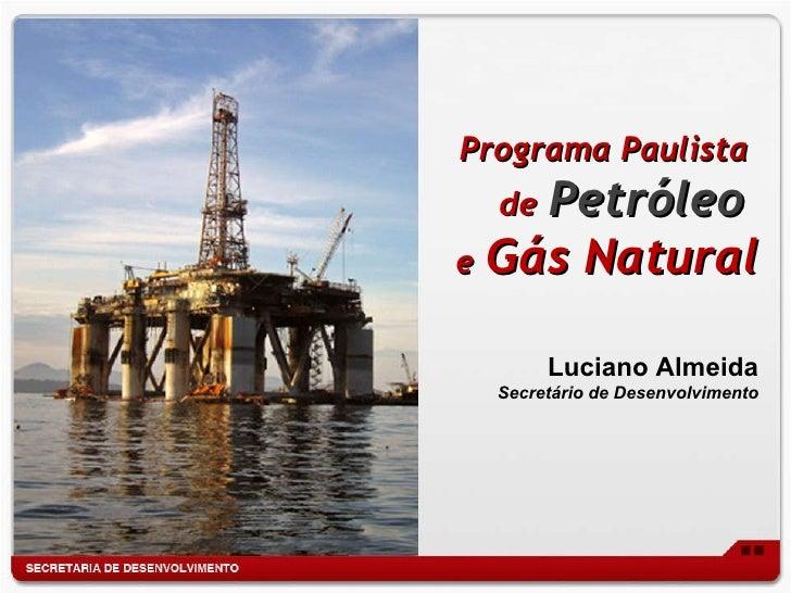 Programa Paulista  de   Petróleo  e   Gás Natural Luciano Almeida Secretário de Desenvolvimento