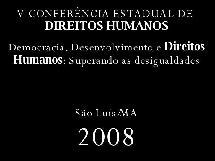 V CONFERÊNCIA ESTADUAL DE  DIREITOS HUMANOS Democracia, Desenvolvimento e  Direitos Humanos : Superando as desigualdades S...