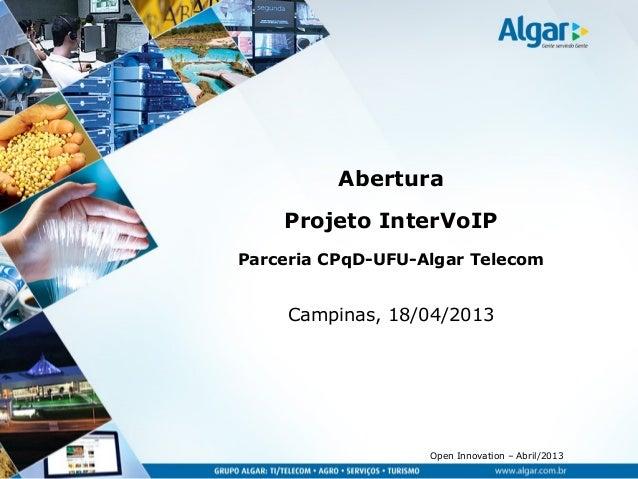 Open Innovation – Abril/2013AberturaProjeto InterVoIPParceria CPqD-UFU-Algar TelecomCampinas, 18/04/2013