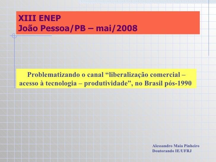 """XIII ENEP João Pessoa/PB – mai/2008 Problematizando o canal """"liberalização comercial – acesso à tecnologia – produtividade..."""