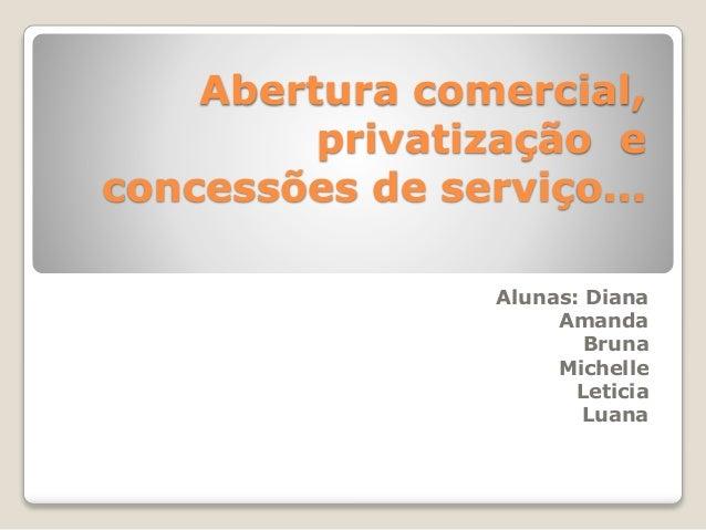 Abertura comercial, privatização e concessões de serviço... Alunas: Diana Amanda Bruna Michelle Leticia Luana