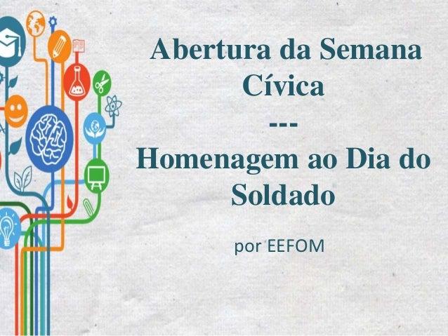 Abertura da Semana Cívica --- Homenagem ao Dia do Soldado por EEFOM
