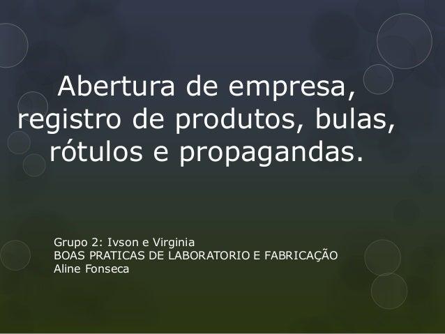 Abertura de empresa, registro de produtos, bulas, rótulos e propagandas. Grupo 2: Ivson e Virginia BOAS PRATICAS DE LABORA...