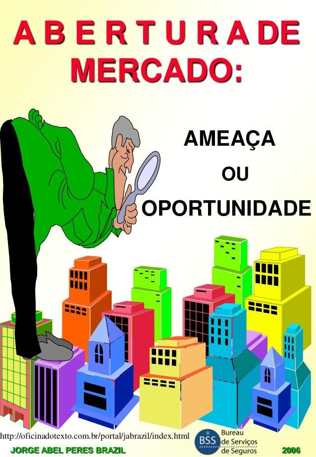A B E R T U R A DE MERCADO: AMEAÇA OU  OPORTUNIDADE  http://oficinadotexto.com.br/portal/jabrazil/index.html JORGE ABEL PE...