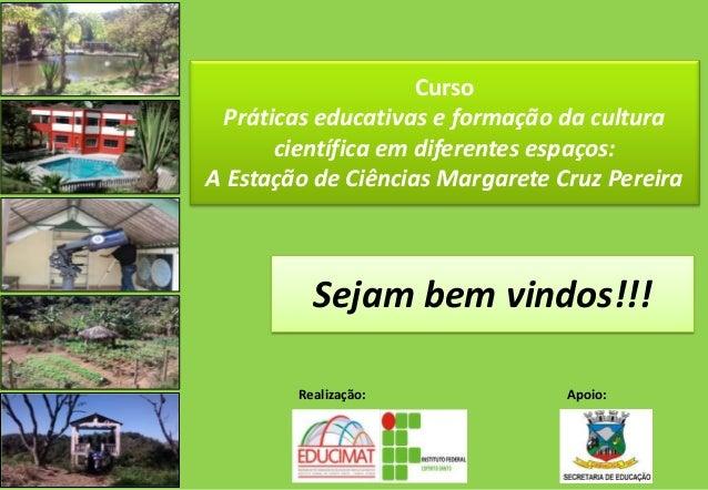 Curso  Práticas educativas e formação da cultura  científica em diferentes espaços:  A Estação de Ciências Margarete Cruz ...