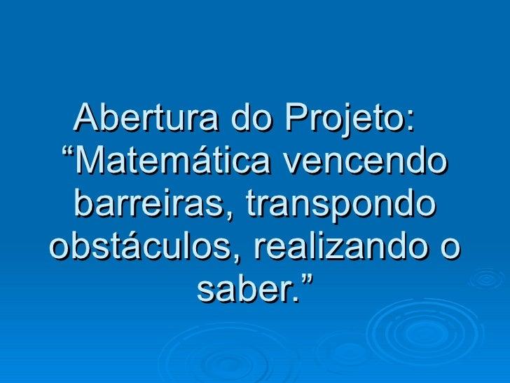 """Abertura do Projeto:  """"Matemática vencendo barreiras, transpondo obstáculos, realizando o saber."""""""