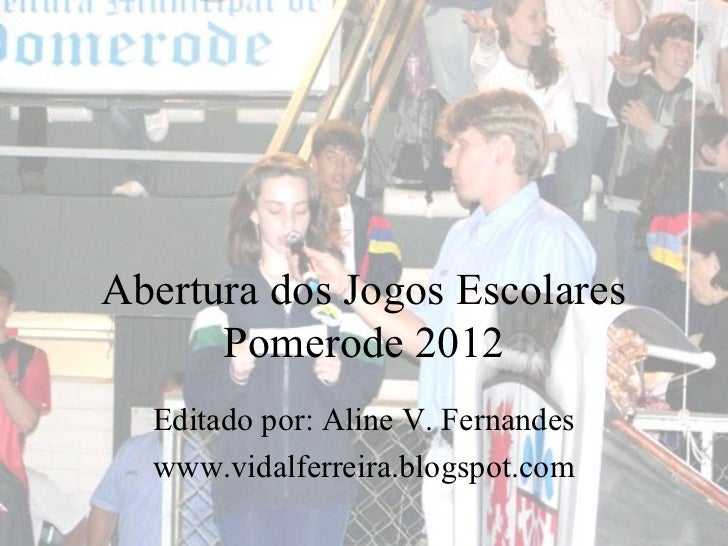 Abertura dos Jogos Escolares      Pomerode 2012  Editado por: Aline V. Fernandes  www.vidalferreira.blogspot.com