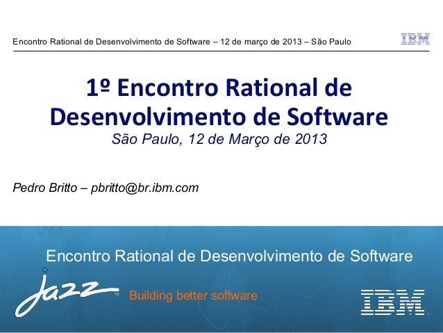 Encontro Rational de Desenvolvimento de Software – 12 de março de 2013 – São Paulo           1º Encontro Rational de      ...