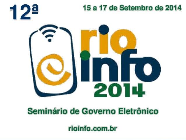15 a 17 de Setembro de 2014  rioinfo.com.br  12ª  Seminário de Governo Eletrônico