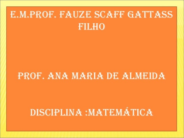 e.m.prof. fauze scaff gattass             filho prof. ana maria de almeida   disciplina :matemática