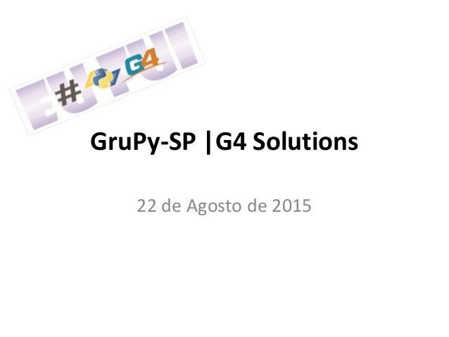 GruPy-SP |G4 Solutions 22 de Agosto de 2015