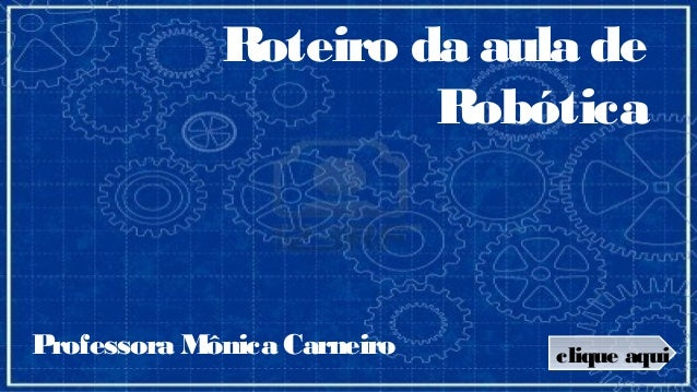 Roteiro da aula de                      RobóticaProfessora Mônica Carneiro   clique aqui