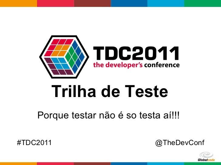 Trilha de Teste    Porque testar não é so testa aí!!!#TDC2011                        @TheDevConf                          ...