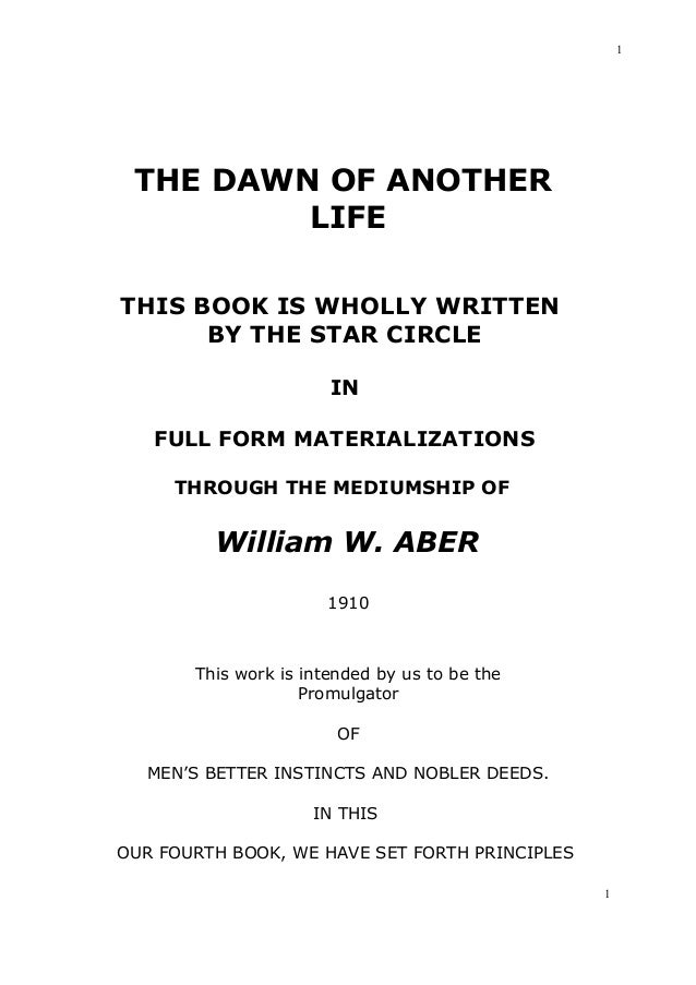 1  THE DAWN OF ANOTHER LIFE THIS BOOK IS WHOLLY WRITTEN BY THE STAR CIRCLE IN FULL FORM MATERIALIZATIONS THROUGH THE MEDIU...