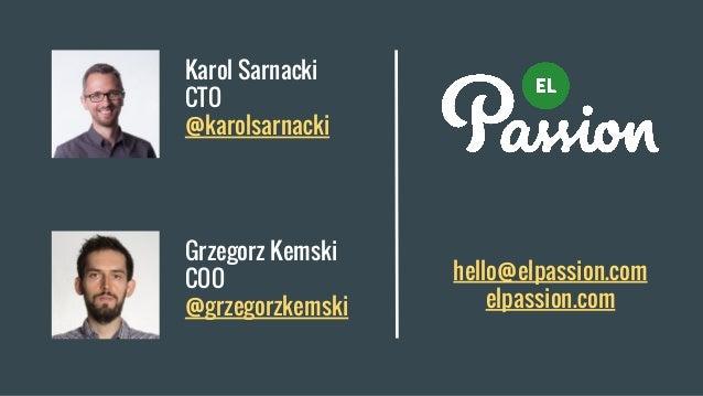 Karol Sarnacki CTO @karolsarnacki hello@elpassion.com elpassion.com Grzegorz Kemski COO @grzegorzkemski