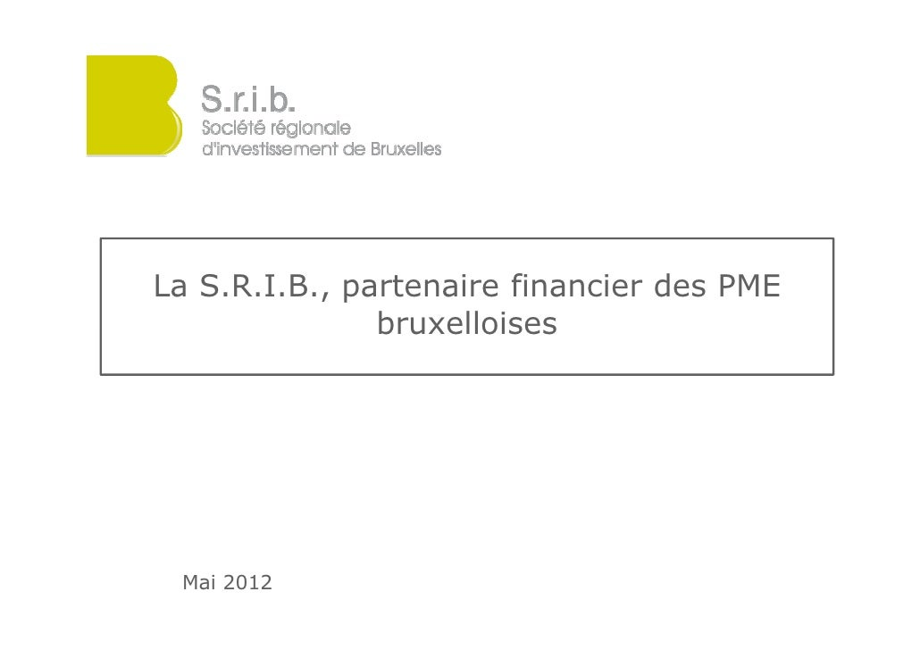 La S.R.I.B., partenaire financier des PME               bruxelloises Mai 2012