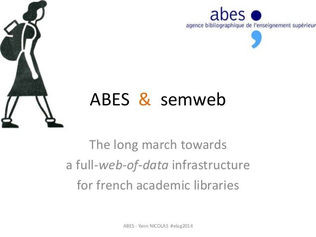 ABES & semweb The long march towards a full-web-of-data infrastructure for french academic libraries ABES - Yann NICOLAS #...