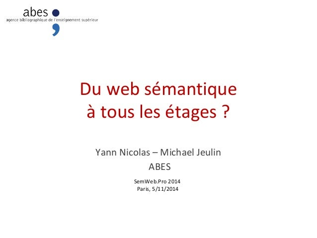 Du web sémantique  à tous les étages ?  Yann Nicolas – Michael Jeulin  ABES  SemWeb.Pro 2014  Paris, 5/11/2014