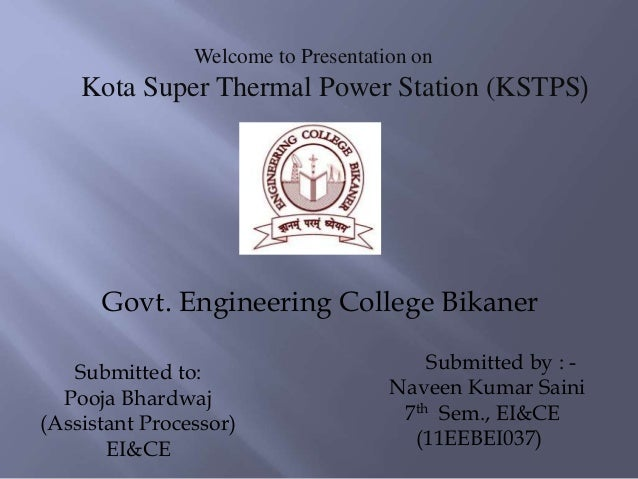 Welcome to Presentation on Kota Super Thermal Power Station (KSTPS) Submitted by : - Naveen Kumar Saini 7th Sem., EI&CE (1...