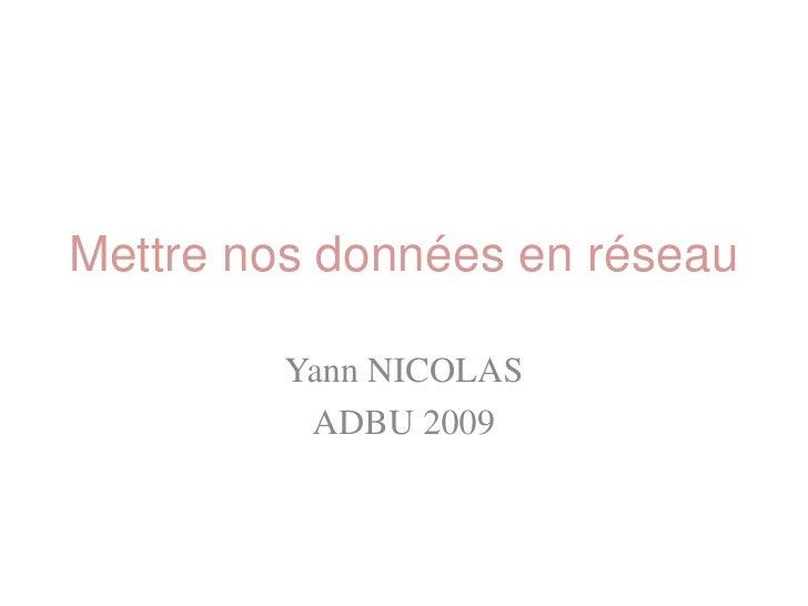 Mettre nos données en réseau           Yann NICOLAS           ADBU 2009