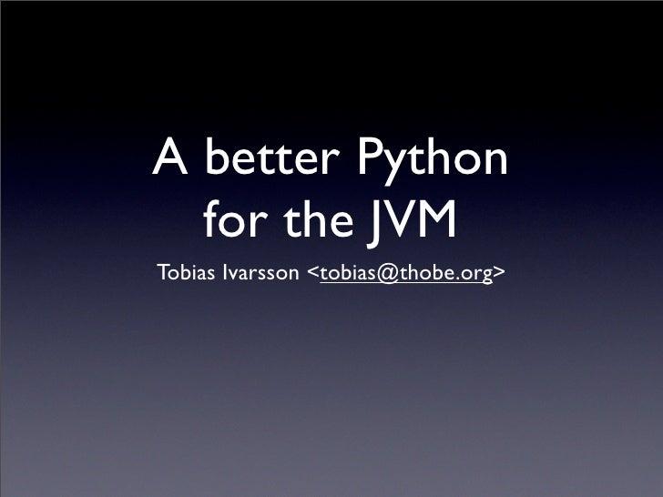 A better Python   for the JVM Tobias Ivarsson <tobias@thobe.org>