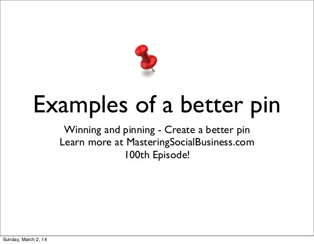 Examples of a better pin Winning and pinning - Create a better pin Learn more at MasteringSocialBusiness.com 100th Episode...